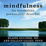 Mindfulness for Borderline Personality Disorder: Relieve Your Suffering Using the Core Skill of Dialectical Behavior Therapy | Blaise Aguirre MD,Gillian Galen PsyD