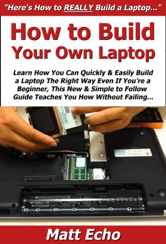 How to Build Your Own Laptop: Learn How You Can Quickly & Easily Build a Laptop The Right Way Even If You're a Beginner, This New & Simple to Follow Guide Teaches You How Without Failing