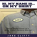 Hi. My Name Is on My Shirt: Witty Reflections of a Blue Collar Factory Worker | Jake Clifty