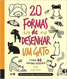 20 Formas de Desenhar um Gato e Mais 44 Animais Incriveis: Julia Kuo: 9780857623751: Amazon.com: Books