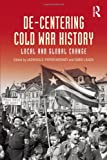 De-Centering Cold War History : Local and Global Change, , 041563640X