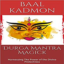 Durga Mantra Magick: Harnessing the Power of the Divine Protectress Audiobook by Baal Kadmon Narrated by Baal Kadmon