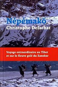 Nepemakö : Voyage extraordinaire au Tibet et sur le fleuve gelé du Zanskar par Christophe Delachat