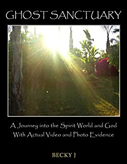 Ghost Sanctuary: A Journey into the Spirit World and God With Actual Video and Photo Evidence