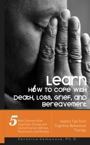 Learn How To Cope with Death, Loss, Grief, and Bereavement - Helpful Tips from Cognitive-Behavioral Therapy: 5 Most Common Grief Cognitions Therapy ... Can Address, Restructure, and Resolve