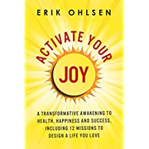 Activate Your Joy: A Transformative Awakening to Health, Happiness, and Success. Including 12 Missions to Design a Life You Love