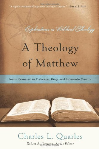 A Theology of Matthew: Jesus Revealed As Deliverer, King, and Incarnate Creator (Explorations in Biblical Theology) by Charles L. Quarles (2013-11-20)