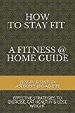 How To Stay Fit - A Fitness At Home Guide: Effective Strategies To Exercise, Eat Healthy And Lose...