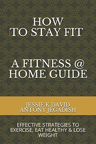 How To Stay Fit - A Fitness At Home Guide: Effective Strategies To Exercise, Eat Healthy And Lose Weight (At Home Exercises To Lose Weight For Beginners)