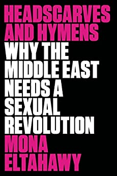 Headscarves and Hymens: Why the Middle East Needs a Sexual Revolution by [Eltahawy, Mona]