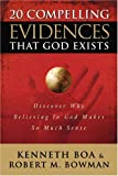 20 Compelling Evidences That God Exists, Kenneth Boa and Robert M. Bowman, 0781443067