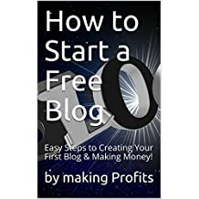 How to Start A Free Blog: Easy Steps to Creating Your First Blog & Making Money! (Online Profits Book 1)