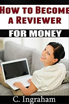 How to Become a Reviewer For Money Start Today Earn Tomorrow by [Ingraham, C.]
