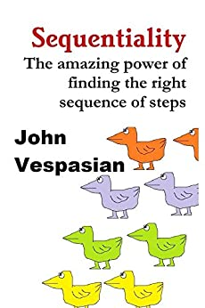 Sequentiality: The amazing power of finding the right sequence of steps by [Vespasian, John]