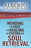 Mending the Past and Healing the Future with Soul Retrieval, Alberto Villoldo, 1401906257