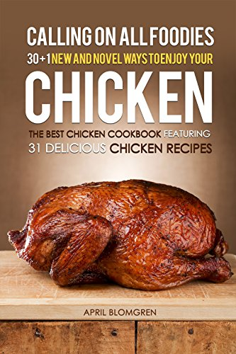 Calling on all Foodies: 30 + 1 New and Novel Ways to Enjoy Your Chicken: The Best Chicken Cookbook Featuring 31 Delicious Chicken (Chilis Chicken Tortilla Soup)