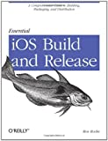 Essential iOS Build and Release: A Comprehensive Guide to Building, Packaging, and Distribution