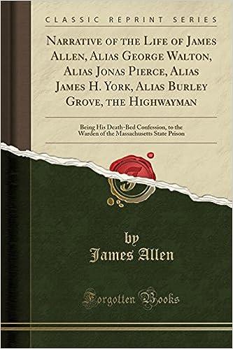 Narrative of the Life of James Allen, Alias George Walton, Alias Jonas Pierce, Alias James H. York, Alias Burley Grove, the Highwayman: Being His ... Massachusetts State Prison (Classic Reprint)