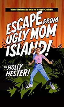 Escape from Ugly Mom Island!: The Ultimate Mom Style Guide by [Hester, Holly]