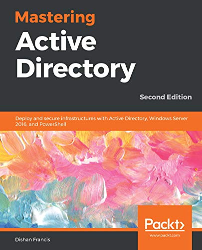 Mastering Active Directory: Deploy and secure infrastructures with Active Directory, Windows Server 2016, and PowerShell, 2nd Edition