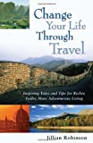 Change Your Life Through Travel: Inspiring Tales and Tips for Richer, Fuller, More Adventurous Living
