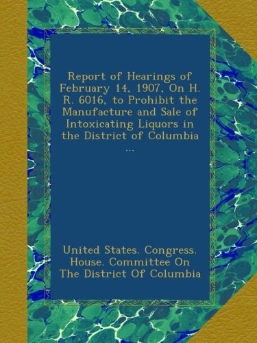 Download Report of Hearings of February 14, 1907, On H. R. 6016, to Prohibit the Manufacture and Sale of Intoxicating Liquors in the District of Columbia ... pdf epub
