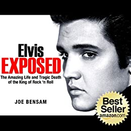 Elvis Presley Biography...Elvis Exposed: The Amazing Life and Tragic Death of the King of Rock 'n Roll (Rock Stars Book 3) by [Bensam, Joe]