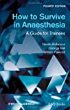 How to Survive in Anaesthesia, Neville Robinson and William Fawcett, 0470654627