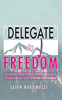 Delegate to Freedom: Achieve True Time Effectiveness & Productivity with Virtual Assistants by [Martinuzzi, Leigh J]