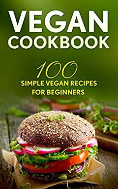 Vegan Cookbook: 100 Simple Vegan Recipes For Beginners (Weight Loss, Plant-Based, Beginner Vegan, Healthy)