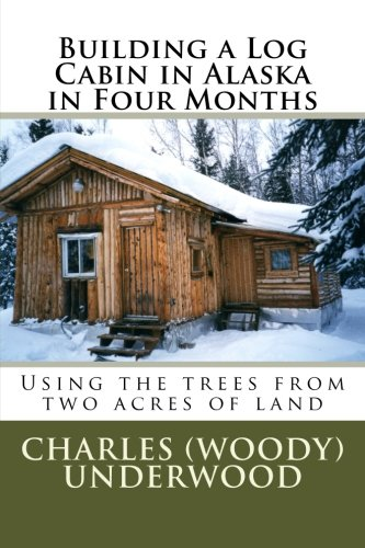 Building a Log Cabin in Alaska in Four Months: Using the trees from two acres of land (Building Log Cabins)