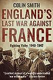England's Last War Against France: Fighting Vichy 1940-1942