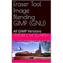 Eraser Tool Image Blending GIMP (GNU): All GIMP Versions (GIMP Made Easy Book 70) (English Edition)