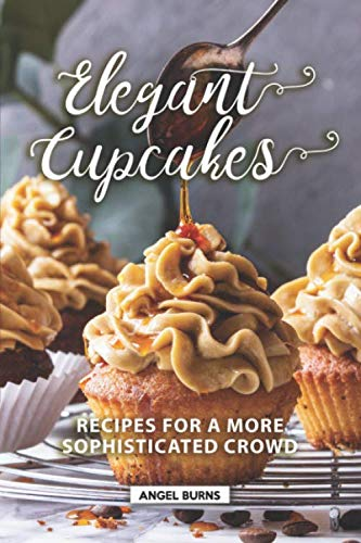 Elegant Cupcakes: Recipes for A More Sophisticated Crowd by Independently published