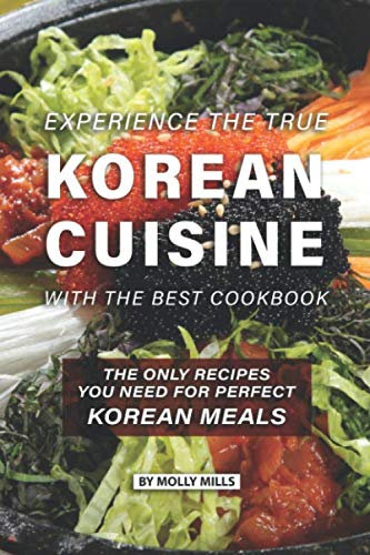 Experience the true Korean Cuisine with the Best Cookbook: The Only Recipes You need for Perfect Korean Meals by Molly Mills