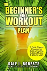 The Beginner's Home Workout Plan: A Basic Fitness Program for Getting Healthy, Building Muscle & Staying Lean Paperback