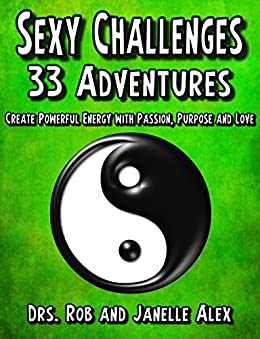 Sexy Challenges 33 Adventures: Create Powerful Energy With Passion Purpose and Love by [Alex Ph.D., Rob, Alex Ph.D., Janelle]