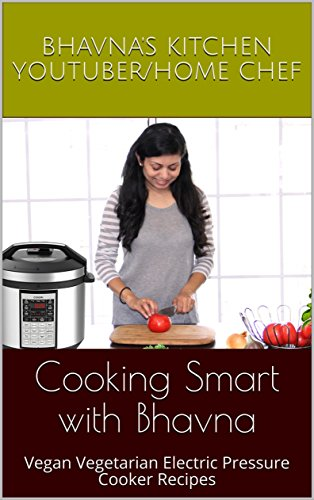 Cooking Smart with Bhavna: Vegan Vegetarian Electric Pressure Cooker Recipes by Bhavna's Kitchen Youtuber/Home chef