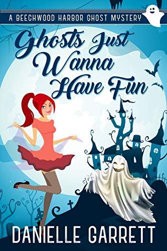 Ghosts Just Wanna Have Fun: A Beechwood Harbor Ghost Mystery (The Beechwood Harbor Ghost Mysteries Book 6) by [Garrett, Danielle]