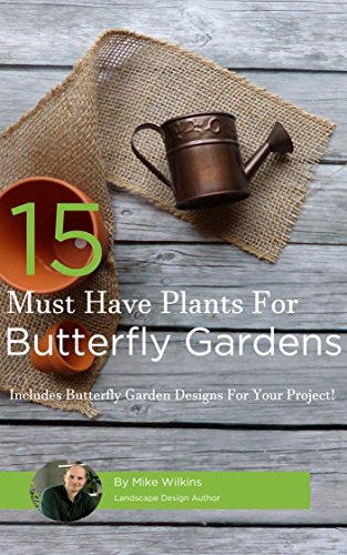15 Must Have Plants For Butterfly Gardens: Includes Butterfly Garden Landscape Designs For Your Project by [Wilkins, Mike]