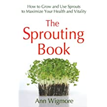 The Sprouting Book: How to Grow and Use Sprouts to Maximize Your Health and Vitality