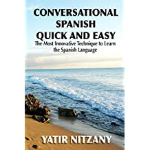 Conversational Spanish Quick and Easy: The Most Innovative and Revolutionary Technique to Learn the Spanish Language. For Beginners, Intermediate, and Advanced Speakers.