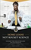 Home Loans Not Rocket Science: Your First Time Buyers Guide: For Texas Residents