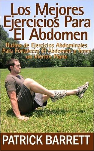 Los Mejores Ejercicios Para El Abdomen: Rutina Abdominal para Fortalecer el Centro y para Tener un Abdomen Plano (Spanish Edition): Patrick Barrett: ...