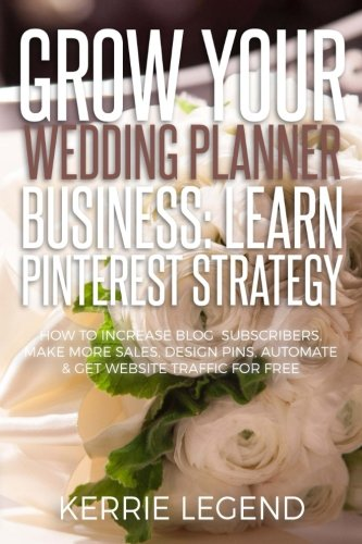 Grow Your Wedding Planner Business: Learn Pinterest Strategy: How to Increase Blog Subscribers, Make More Sales, Design Pins, Automate & Get Website Traffic for Free