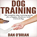 Dog Training: The Complete Dog Training Guide for a Happy, Obedient, Well Trained Dog Audiobook by Dan O'Brian Narrated by Kevin Theis