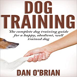 Dog Training: The Complete Dog Training Guide for a Happy, Obedient, Well Trained Dog Audiobook