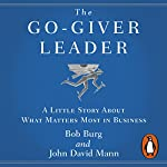 The Go-Giver Leader: A Little Story About What Matters Most in Business | Bob Burg,John David Mann