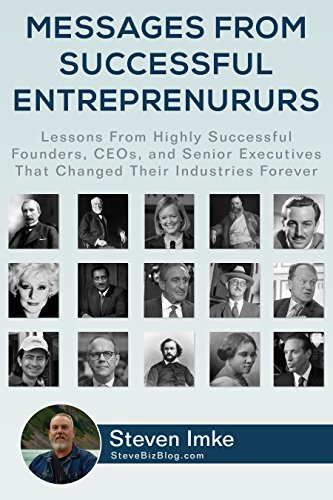 Messages from Successful Entrepreneurs: Lessons from Highly Successful Founders, CEO's, and Senior Executives who Changed Their Industries Forever