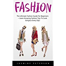 Fashion: The Ultimate Fashion Guide For Beginners – Learn Amazing Fashion Tips To Look Gorgeous Every Day! (Fashion Design, Style, Fashion Guide)